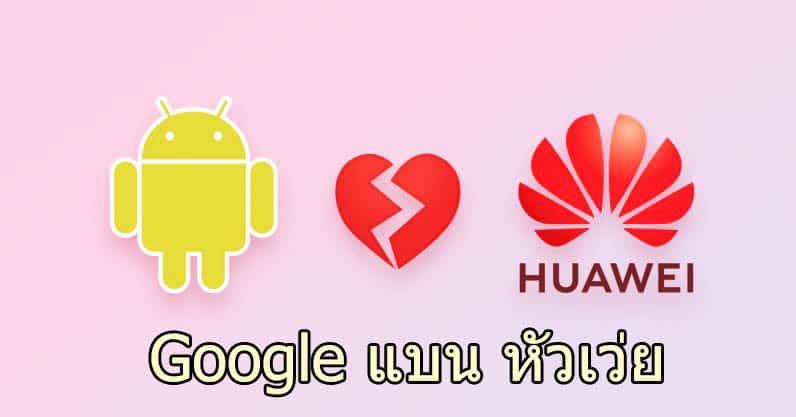 Huawei จ่อเจ็บหนัก Google แบนการทำธุรกิจด้วย